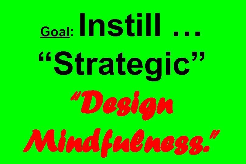 "Instill … ""Strategic"" ""Design Mindfulness. "" Goal:"