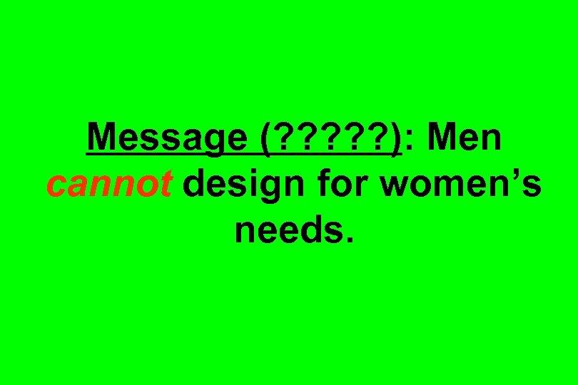 Message (? ? ? ): Men cannot design for women's needs.