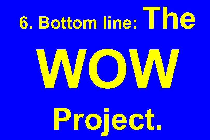 6. Bottom line: The WOW Project.