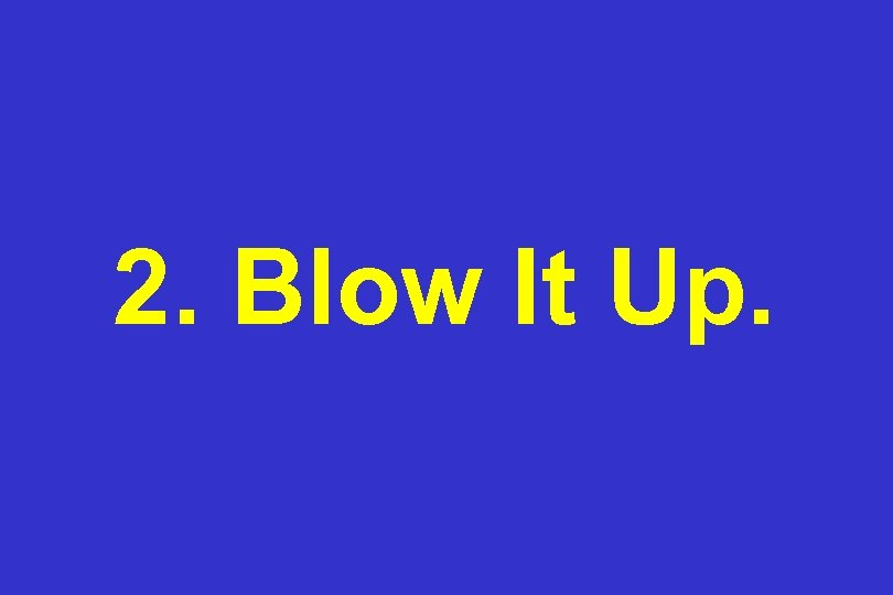 2. Blow It Up.