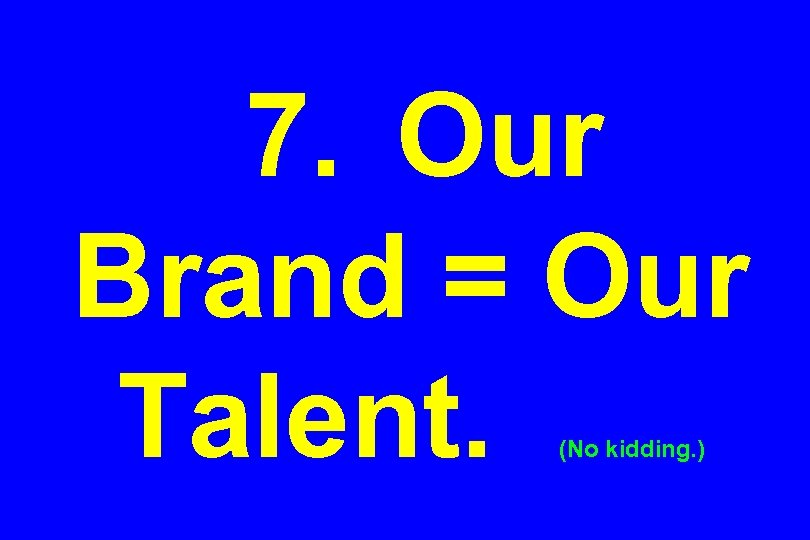 7. Our Brand = Our Talent. (No kidding. )