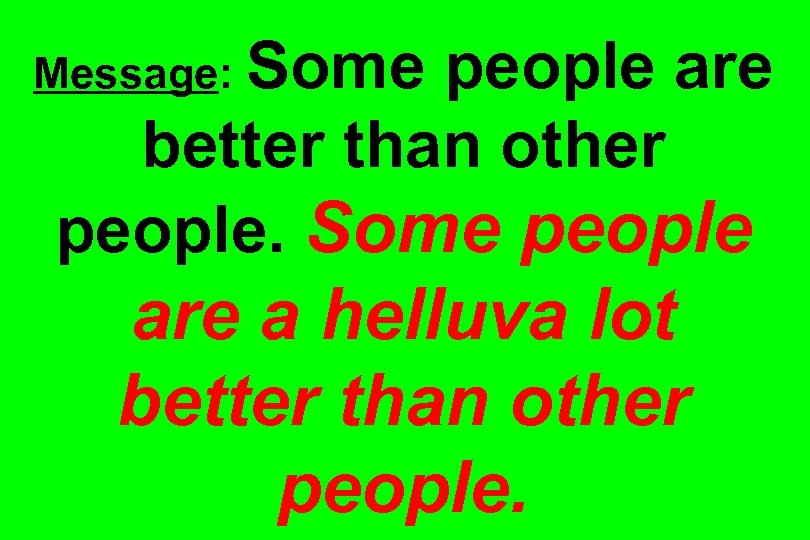 Message: Some people are better than other people. Some people are a helluva lot