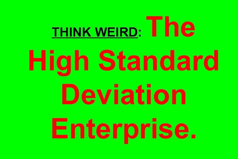 The High Standard Deviation Enterprise. THINK WEIRD: