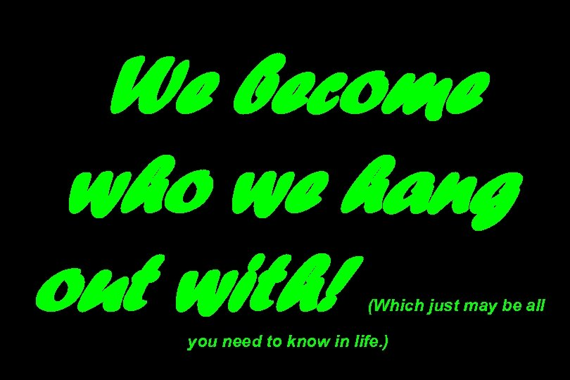 We become who we hang out with! (Which just may be all you need