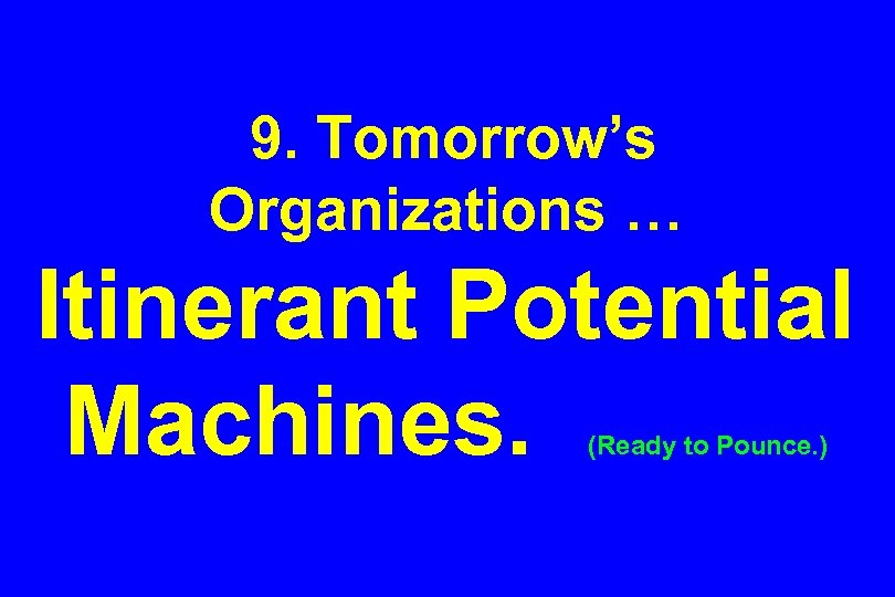 9. Tomorrow's Organizations … Itinerant Potential Machines. (Ready to Pounce. )
