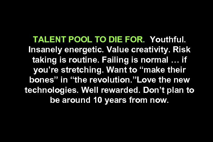 TALENT POOL TO DIE FOR. Youthful. Insanely energetic. Value creativity. Risk taking is routine.