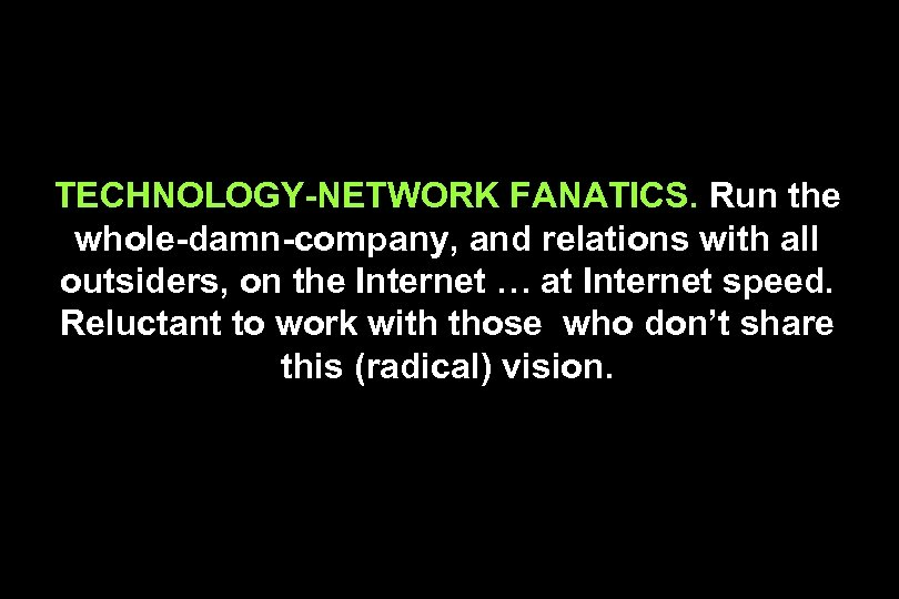 TECHNOLOGY-NETWORK FANATICS. Run the whole-damn-company, and relations with all outsiders, on the Internet …