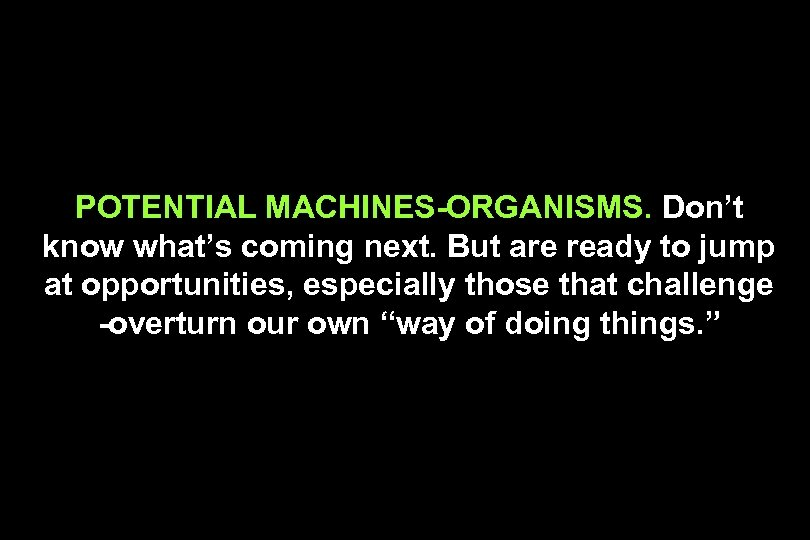 POTENTIAL MACHINES-ORGANISMS. Don't know what's coming next. But are ready to jump at opportunities,