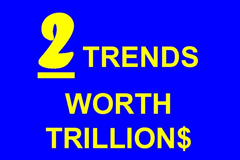 2 TRENDS WORTH TRILLION$