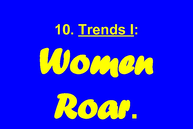 10. Trends I: Women Roar.