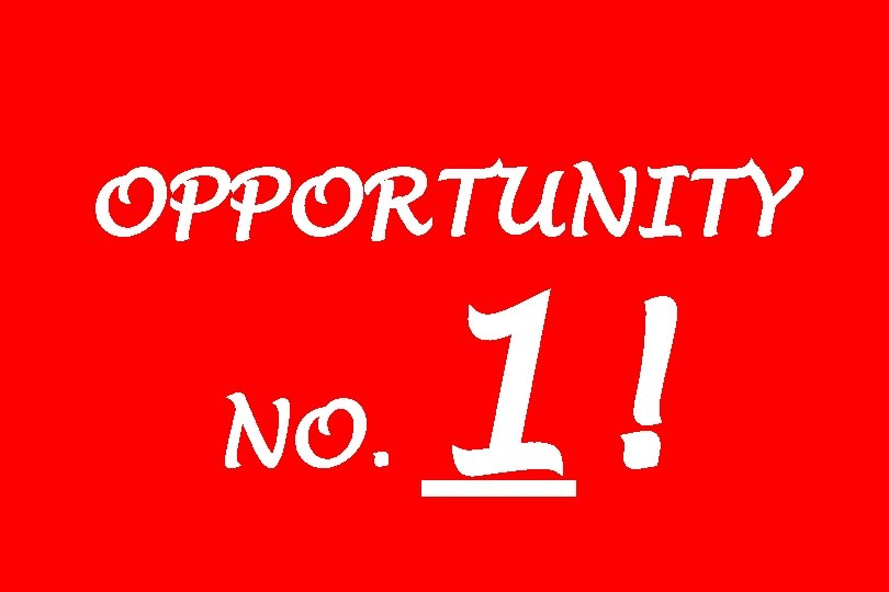 OPPORTUNITY NO. 1!