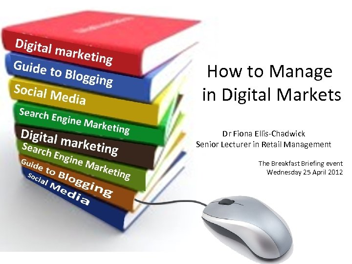 How to Manage in Digital Markets Dr Fiona Ellis-Chadwick Senior Lecturer in Retail Management