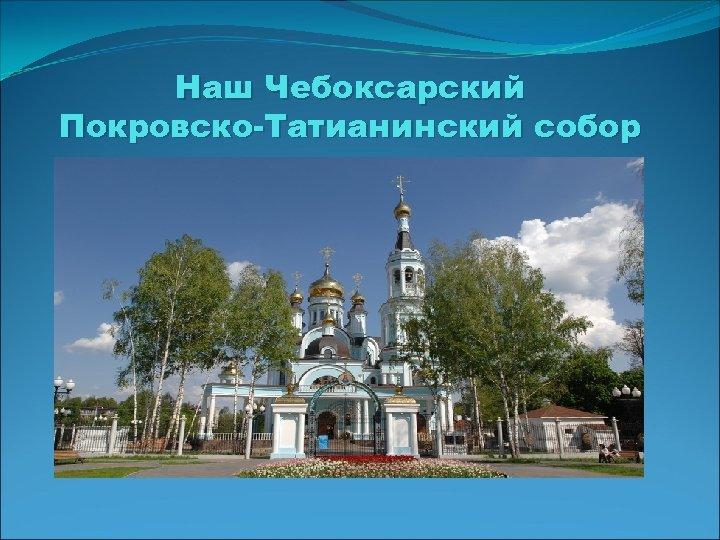 Наш Чебоксарский Покровско-Татианинский собор