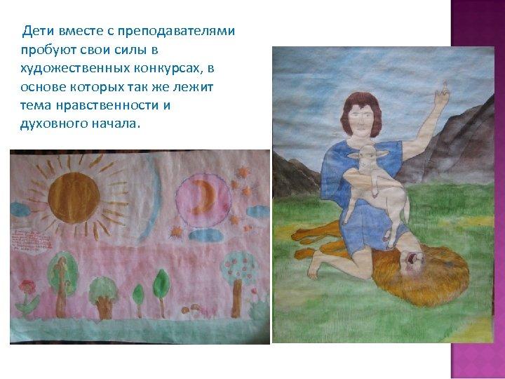 Дети вместе с преподавателями пробуют свои силы в художественных конкурсах, в основе которых так