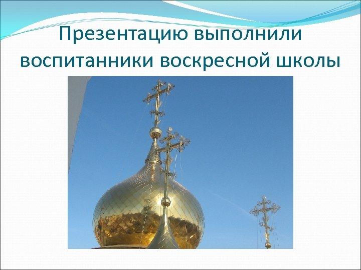 Презентацию выполнили воспитанники воскресной школы