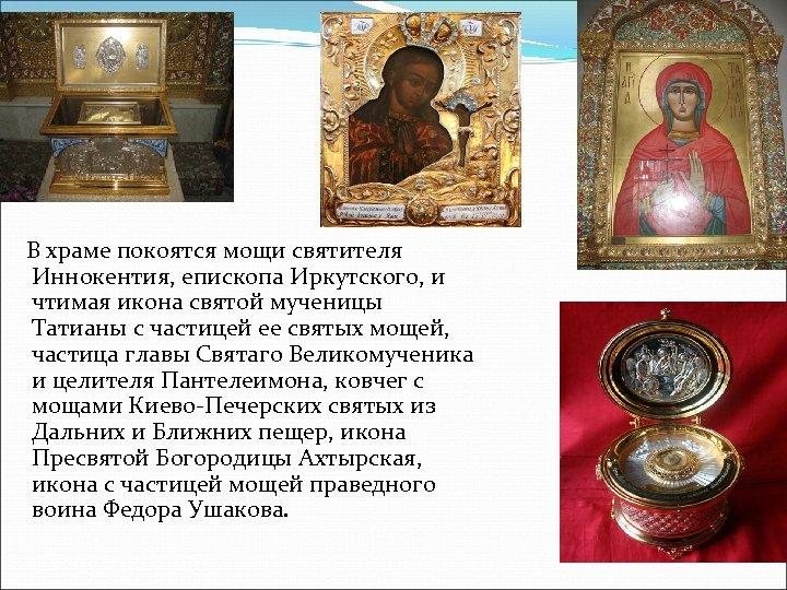 В храме покоятся мощи святителя Иннокентия, епископа Иркутского, и чтимая икона святой мученицы Татианы