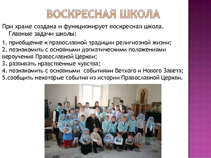 При храме создана и функционирует воскресная школа. Главные задачи школы: 1. приобщение к православной