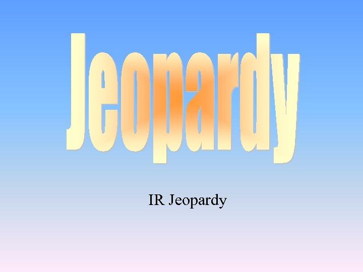 IR Jeopardy