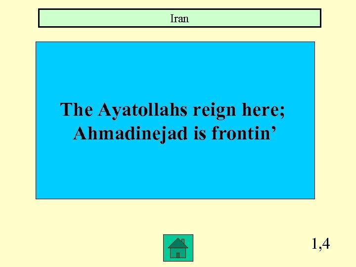 Iran The Ayatollahs reign here; Ahmadinejad is frontin' 1, 4
