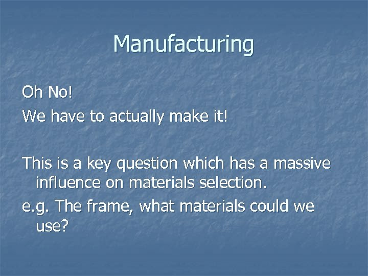 Manufacturing Oh No! We have to actually make it! This is a key question