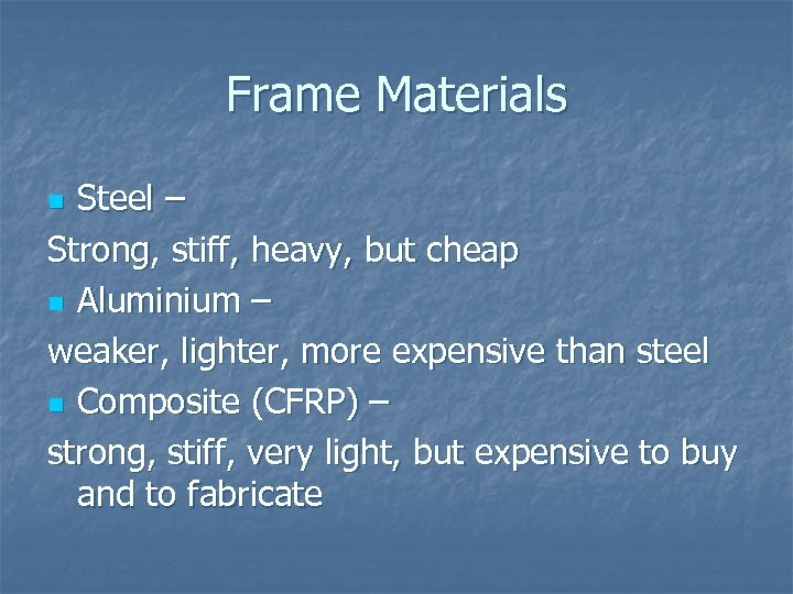 Frame Materials Steel – Strong, stiff, heavy, but cheap n Aluminium – weaker, lighter,