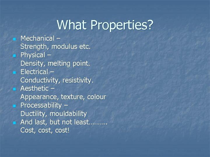 What Properties? n n n Mechanical – Strength, modulus etc. Physical – Density, melting