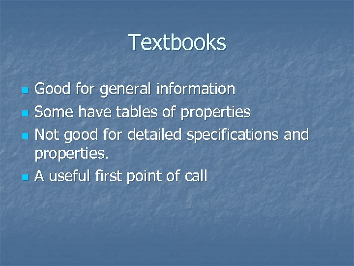 Textbooks n n Good for general information Some have tables of properties Not good