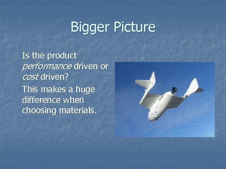 Bigger Picture Is the product performance driven or cost driven? This makes a huge