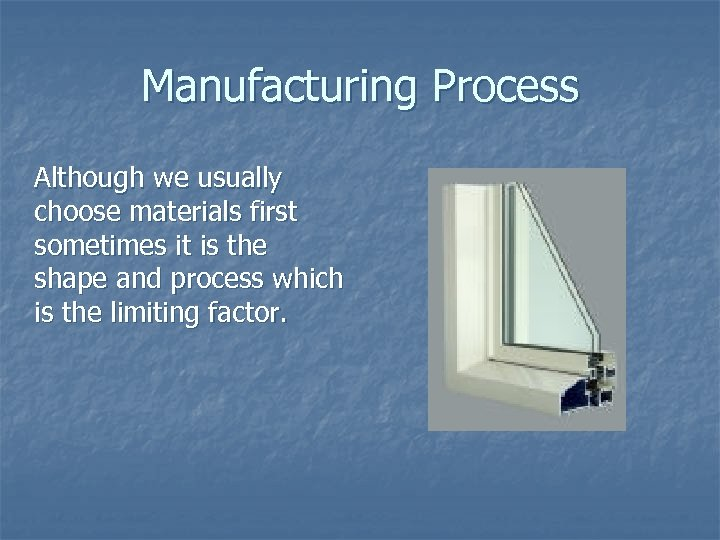 Manufacturing Process Although we usually choose materials first sometimes it is the shape and