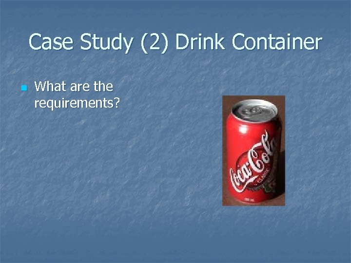 Case Study (2) Drink Container n What are the requirements?