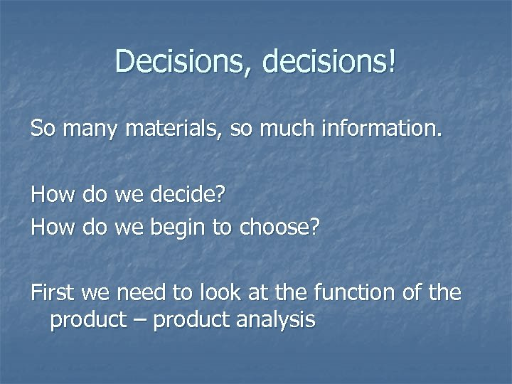 Decisions, decisions! So many materials, so much information. How do we decide? How do