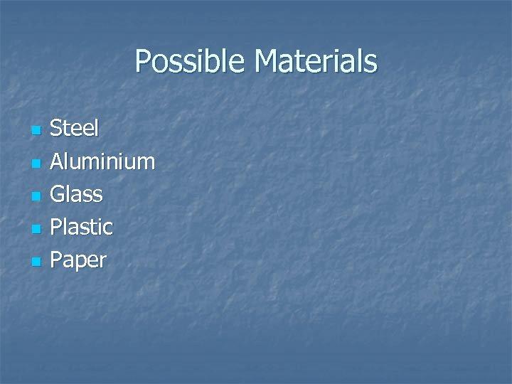 Possible Materials n n n Steel Aluminium Glass Plastic Paper