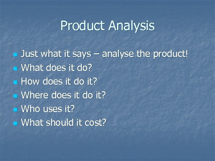 Product Analysis n n n Just what it says – analyse the product! What