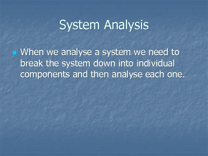 System Analysis n When we analyse a system we need to break the system