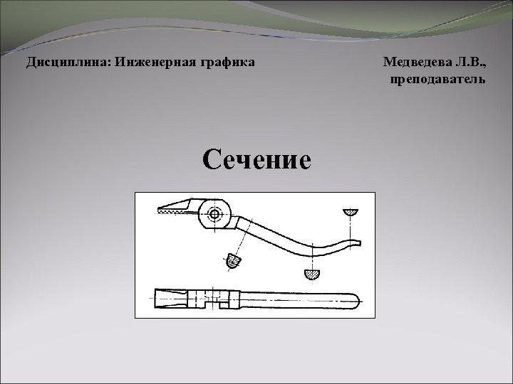 Дисциплина: Инженерная графика Сечение Медведева Л. В. , преподаватель