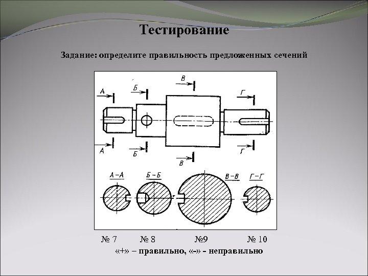 Тестирование Задание: определите правильность предложенных сечений № 7 № 8 № 9 № 10