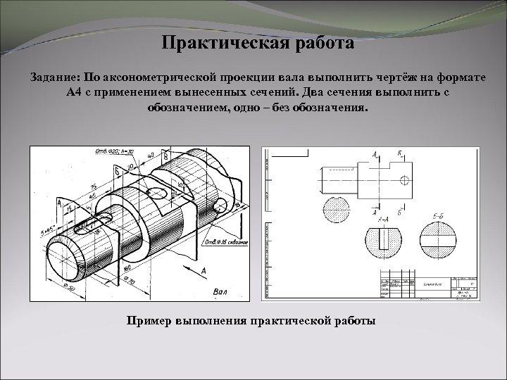 Практическая работа Задание: По аксонометрической проекции вала выполнить чертёж на формате А 4 с