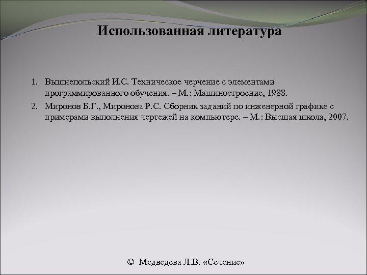 Использованная литература 1. Вышнепольский И. С. Техническое черчение с элементами программированного обучения. – М.