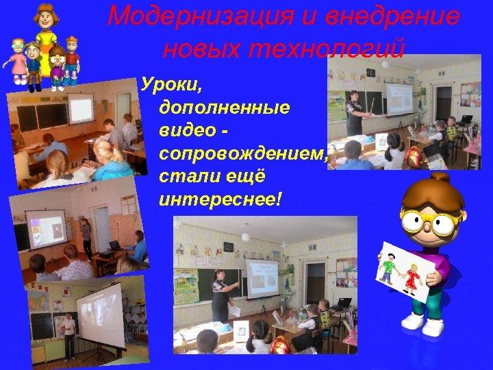 Модернизация и внедрение новых технологий Уроки, дополненные видео сопровождением, стали ещё интереснее!