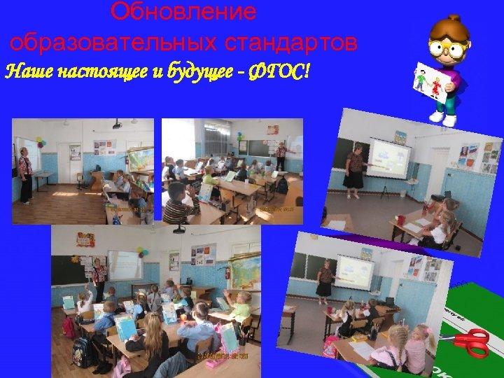 Обновление образовательных стандартов Наше настоящее и будущее - ФГОС!