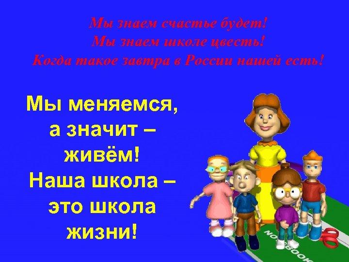 Мы знаем счастье будет! Мы знаем школе цвесть! Когда такое завтра в России нашей