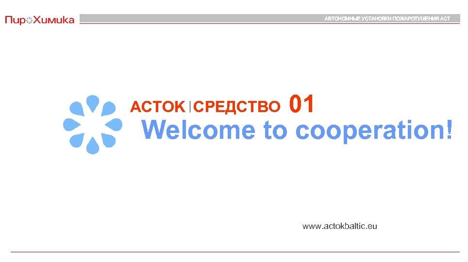 АВТОНОМНЫЕ УСТАНОВКИ ПОЖАРОТУШЕНИЯ АСТOK СРЕДСТВО 01 Welcome to cooperation! www. actokbaltic. eu
