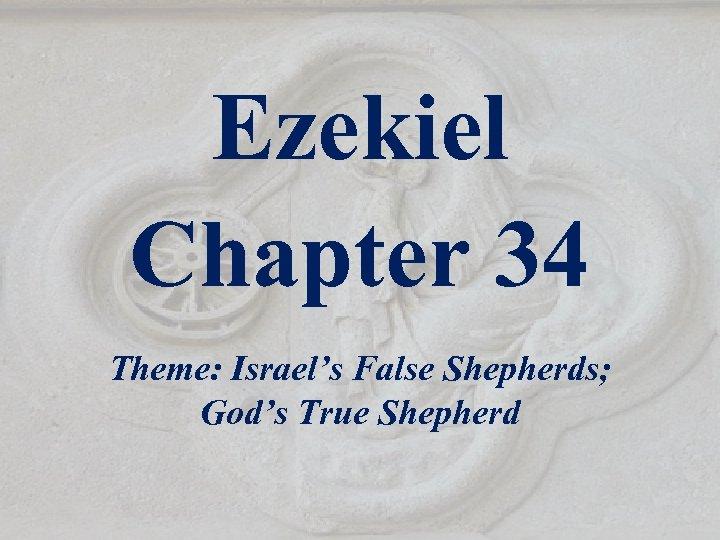 Ezekiel Chapter 34 Theme: Israel's False Shepherds; God's True Shepherd