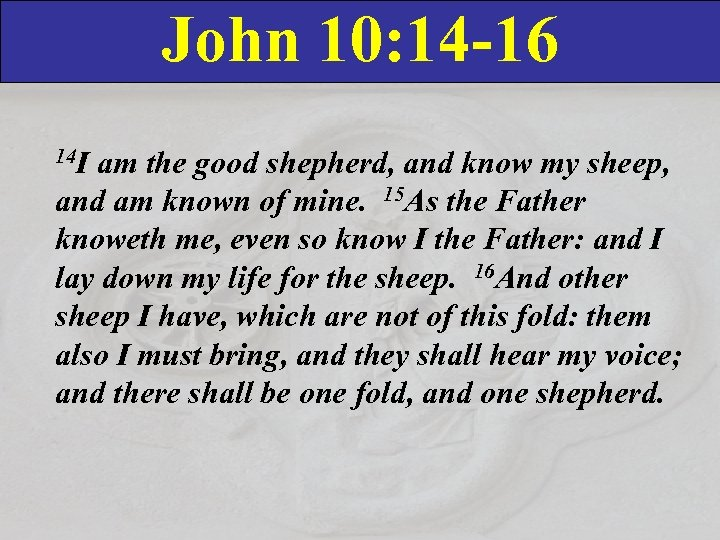 John 10: 14 -16 14 I am the good shepherd, and know my sheep,