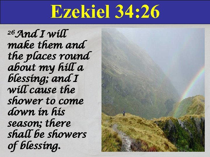 Ezekiel 34: 26 26 And I will make them and the places round about