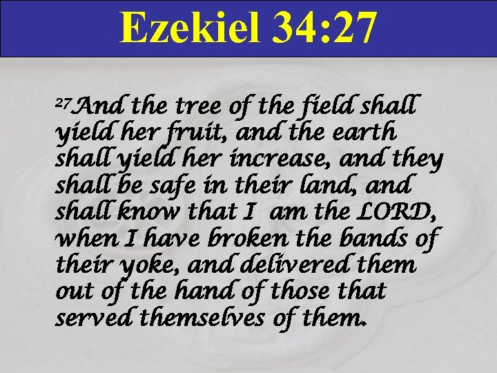 Ezekiel 34: 27 27 And the tree of the field shall yield her fruit,