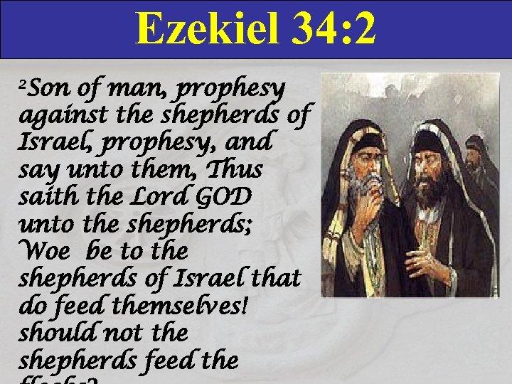 Ezekiel 34: 2 2 Son of man, prophesy against the shepherds of Israel, prophesy,