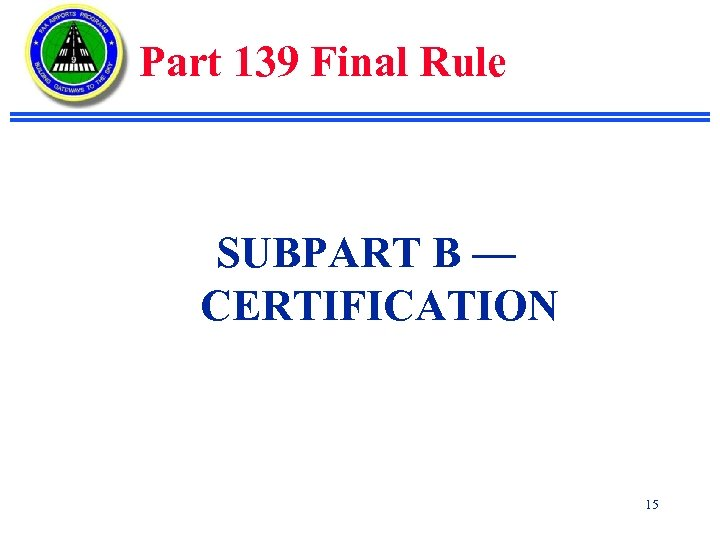 Part 139 Final Rule SUBPART B — CERTIFICATION 15