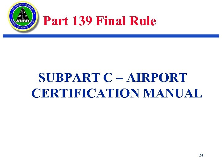 Part 139 Final Rule SUBPART C – AIRPORT CERTIFICATION MANUAL 24