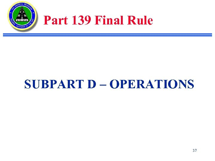 Part 139 Final Rule SUBPART D – OPERATIONS 37